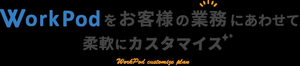 WorkPodをお客様の業務に合わせて柔軟にカスタマイズ